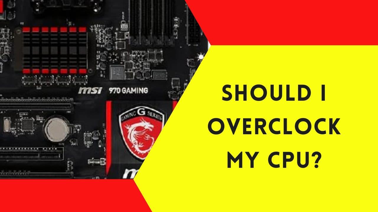 Should I Overclock My CPU